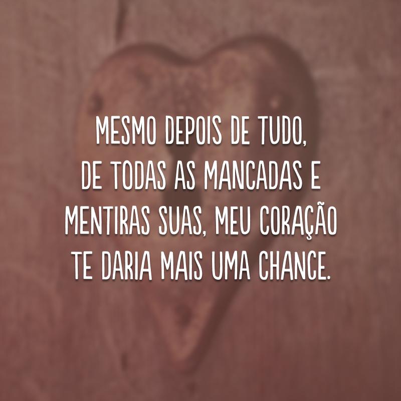 Mesmo depois de tudo, de todas as mancadas e mentiras suas, meu coração te daria mais uma chance.