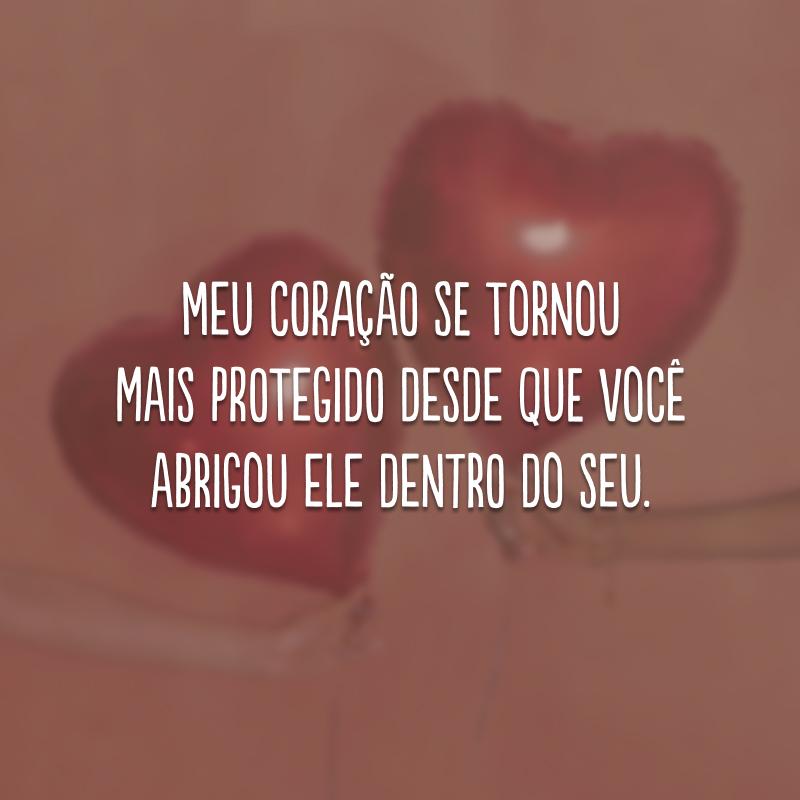 Meu coração se tornou mais protegido desde que você abrigou ele dentro do seu.