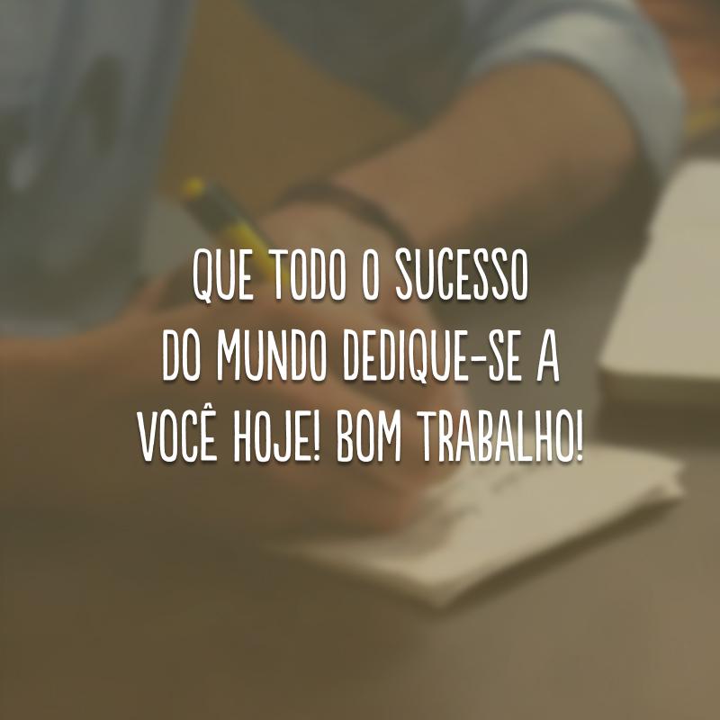 Que todo o sucesso do mundo dedique-se a você hoje! Bom trabalho!