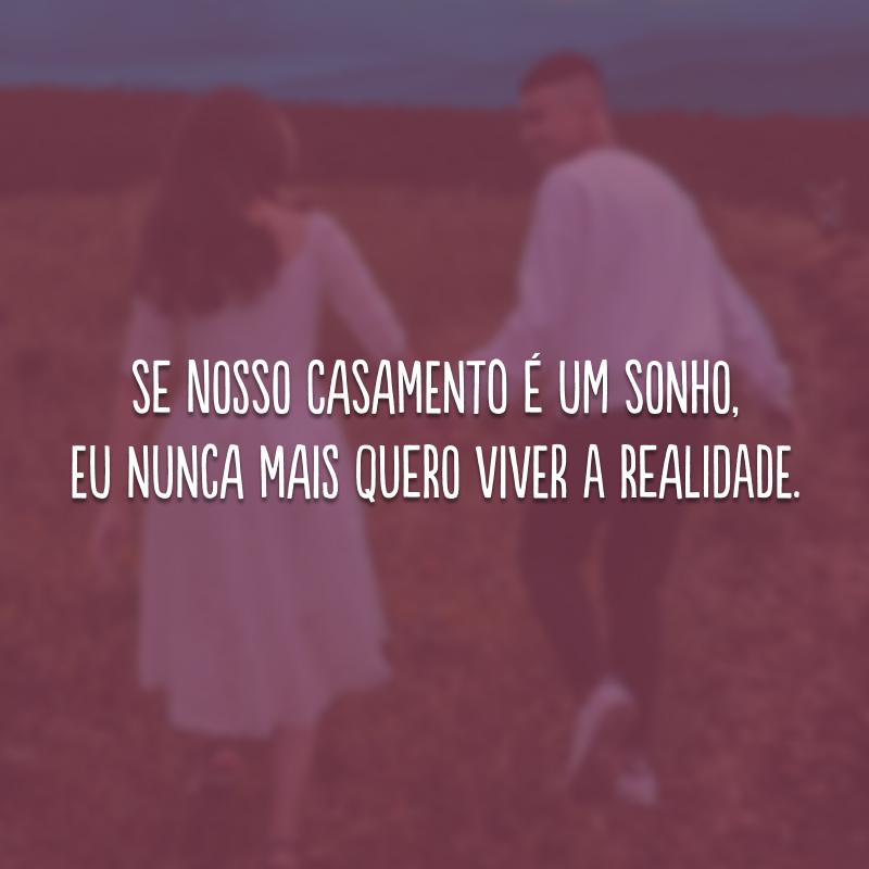 Se nosso casamento é um sonho, eu nunca mais quero viver a realidade.
