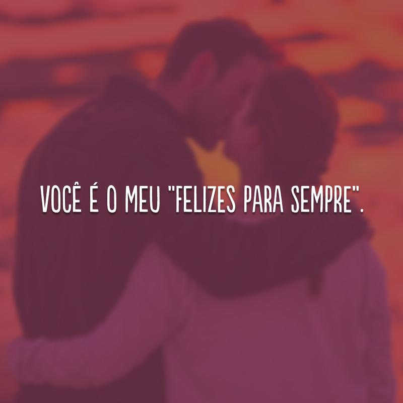 """Você é o meu """"felizes para sempre""""."""