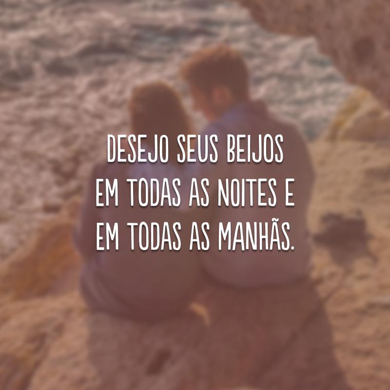 Desejo seus beijos em todas as noites e em todas as manhãs.