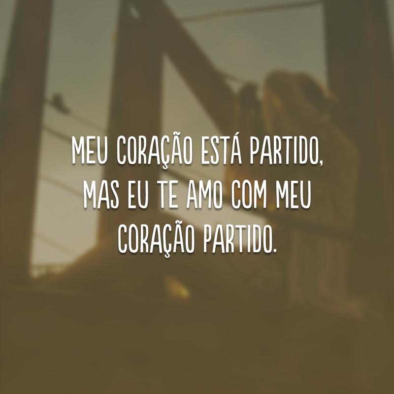 Meu coração está partido, mas eu te amo com meu coração partido.