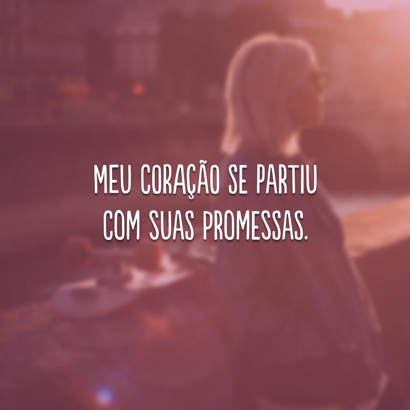 Meu coração se partiu com suas promessas.