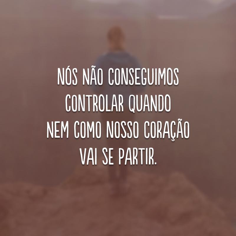 Nós não conseguimos controlar quando nem como nosso coração vai se partir.