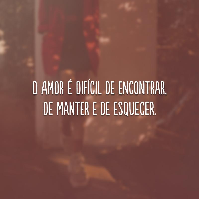 O amor é difícil de encontrar, de manter e de esquecer.