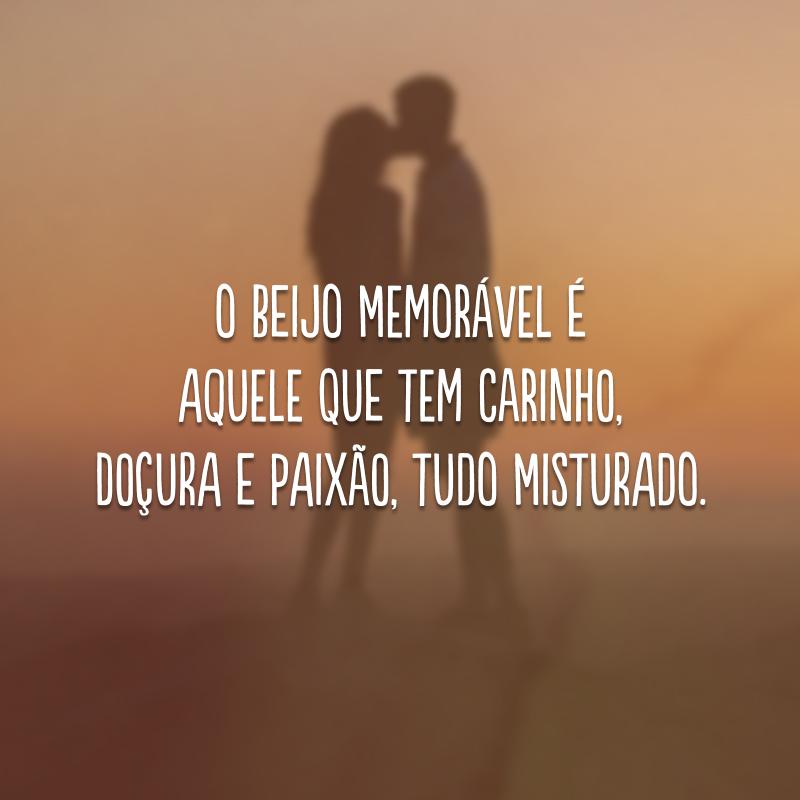 O beijo memorável é aquele que tem carinho, doçura e paixão, tudo misturado.