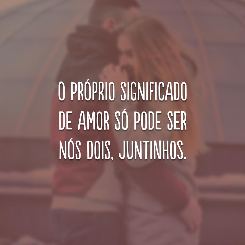 O próprio significado de amor só pode ser nós dois, juntinhos.