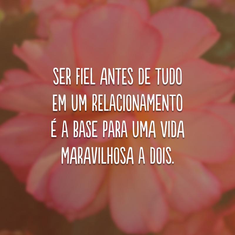Ser fiel antes de tudo em um relacionamento é a base para uma vida maravilhosa a dois.