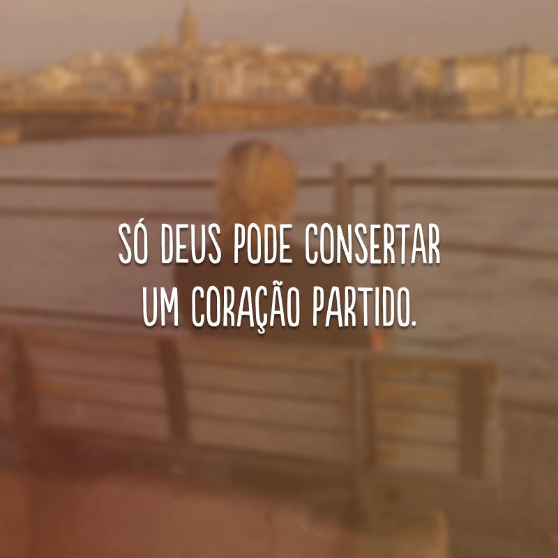 Só Deus pode consertar um coração partido.