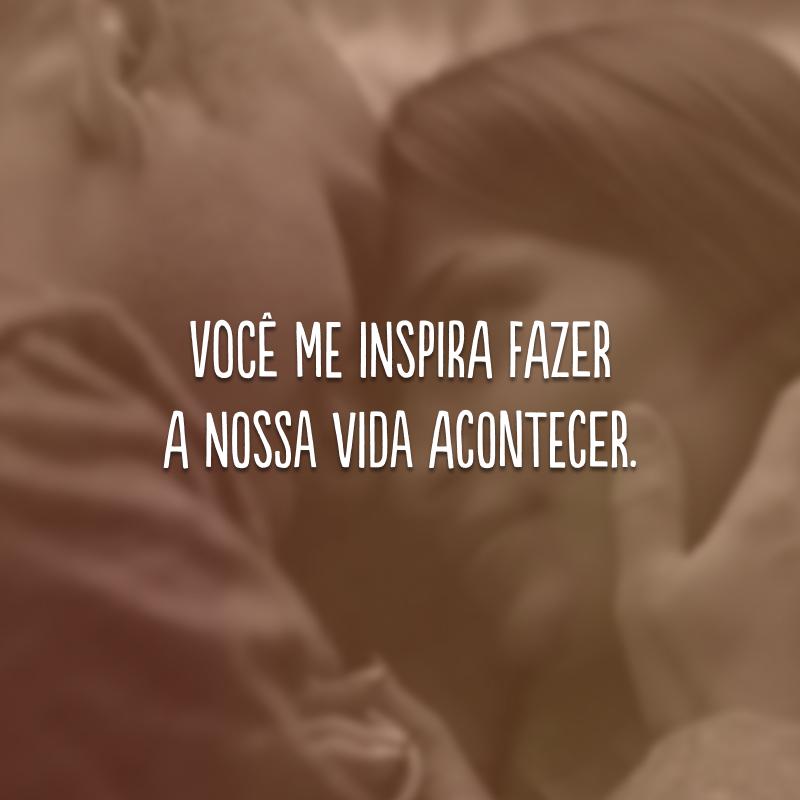 Você me inspira fazer a nossa vida acontecer.