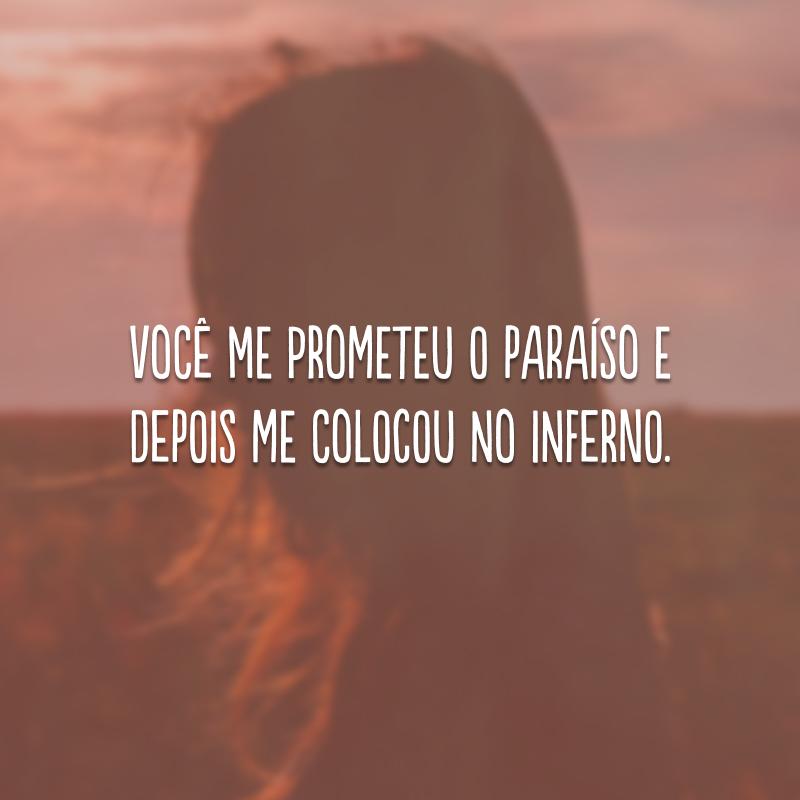 Você me prometeu o paraíso e depois me colocou no inferno.