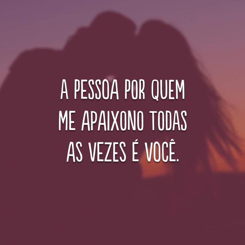 A pessoa por quem me apaixono todas as vezes é você.