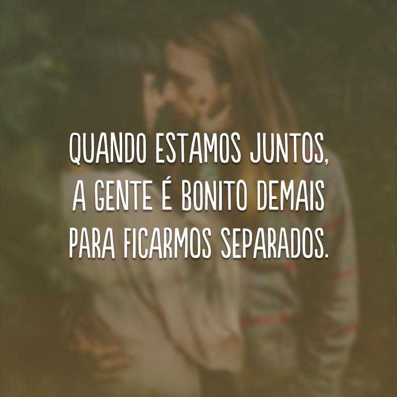 Quando estamos juntos, a gente é bonito demais para ficarmos separados.