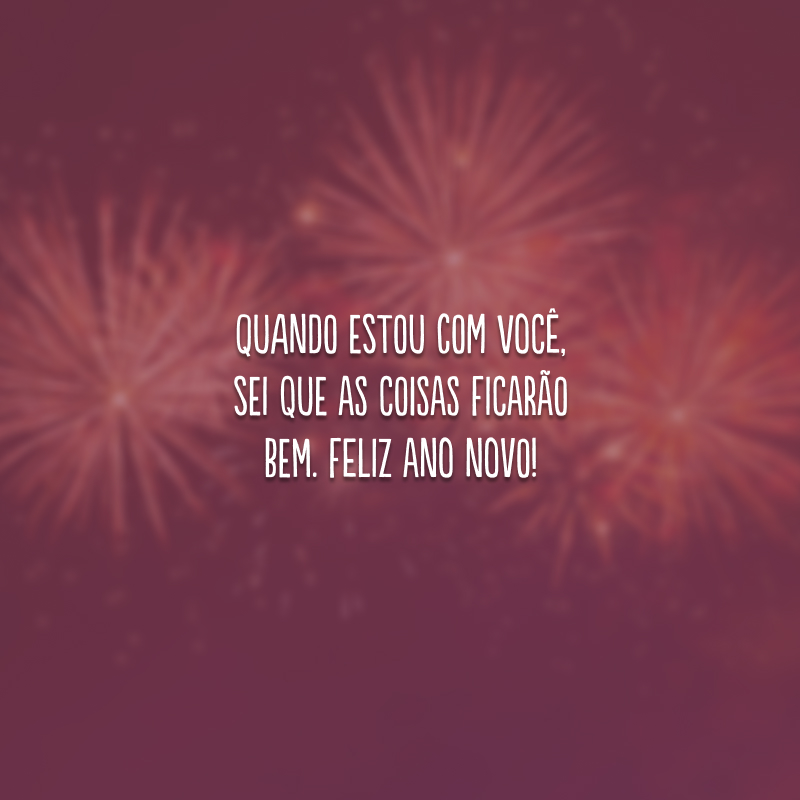 Quando estou com você, sei que as coisas ficarão bem. Feliz Ano Novo!