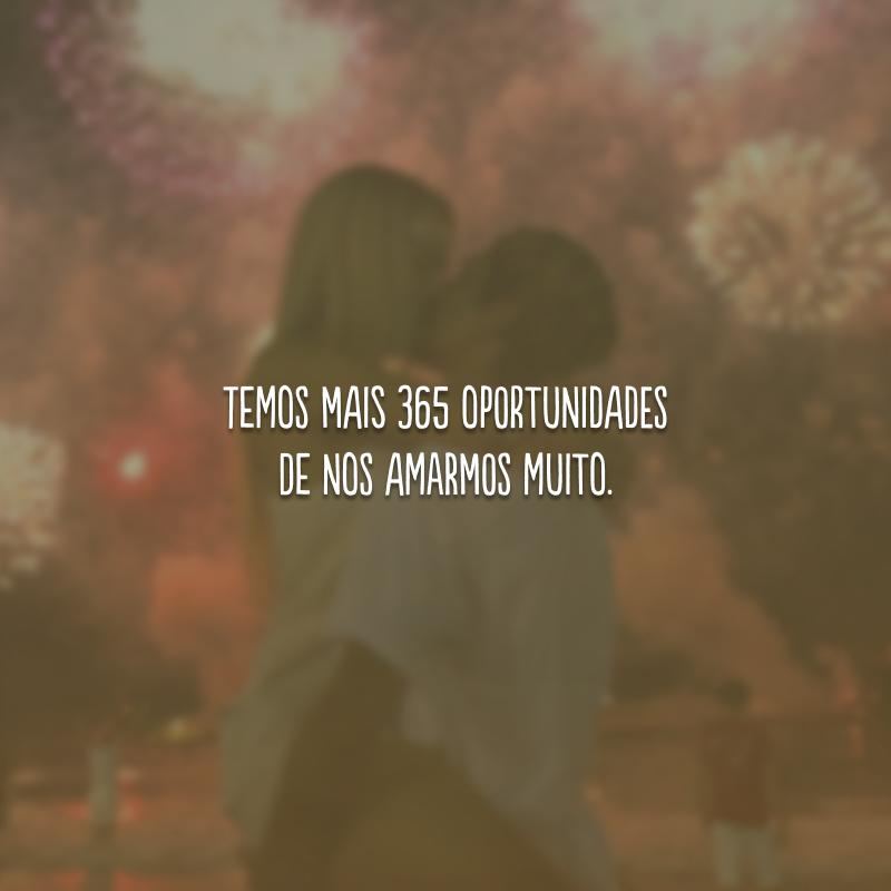 Temos mais 365 oportunidades de nos amarmos muito.