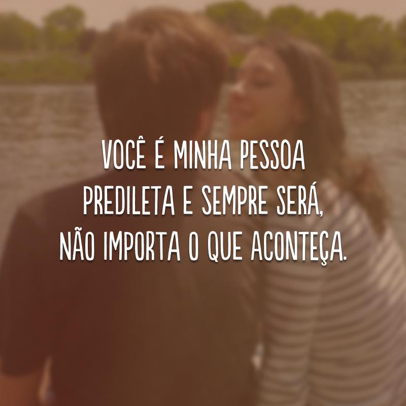 Você é minha pessoa predileta e sempre será, não importa o que aconteça.