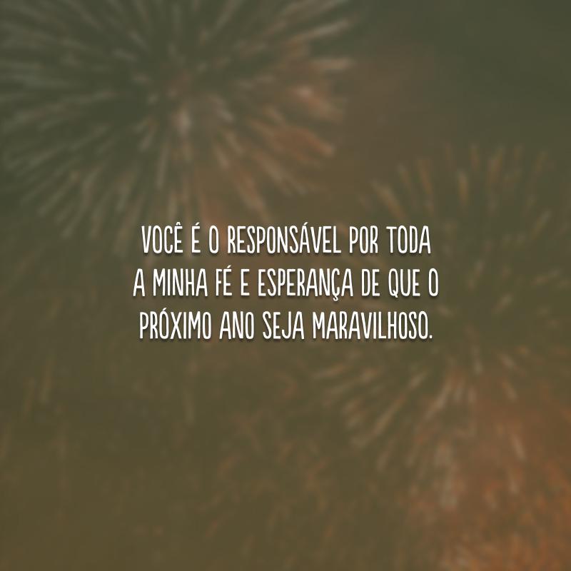 Você é o responsável por toda a minha fé e esperança de que o próximo ano seja maravilhoso.