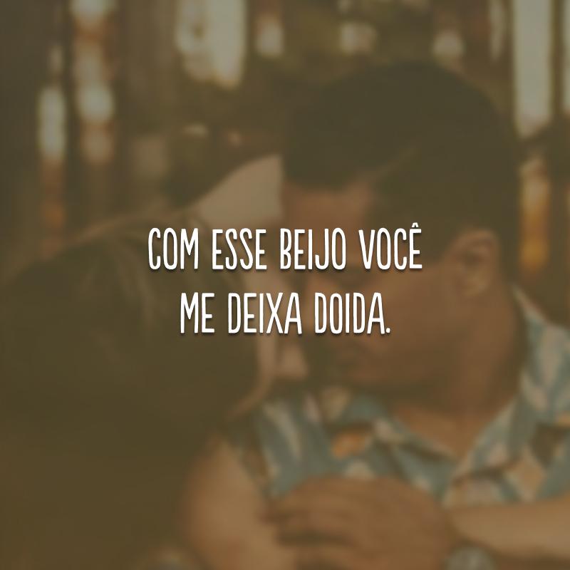 Com esse beijo você me deixa doida.