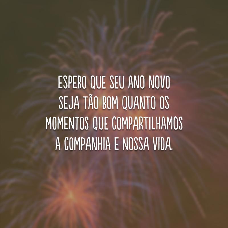 Espero que seu Ano Novo seja tão bom quanto os momentos que compartilhamos a companhia e nossa vida.