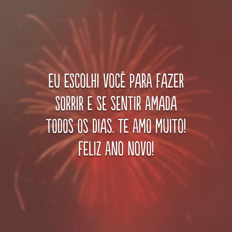 Eu escolhi você para fazer sorrir e se sentir amada todos os dias. Te amo muito! Feliz Ano Novo!