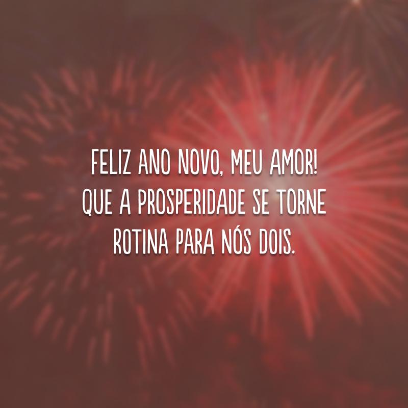 Feliz Ano Novo, meu amor! Que a prosperidade se torne rotina para nós dois.