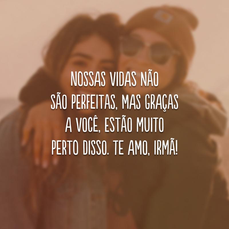 Nossas vidas não são perfeitas, mas graças a você, estão muito perto disso. Te amo, irmã!