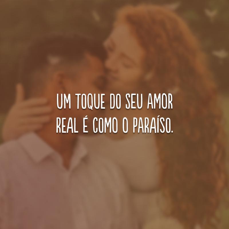 Um toque do seu amor real é como o paraíso.
