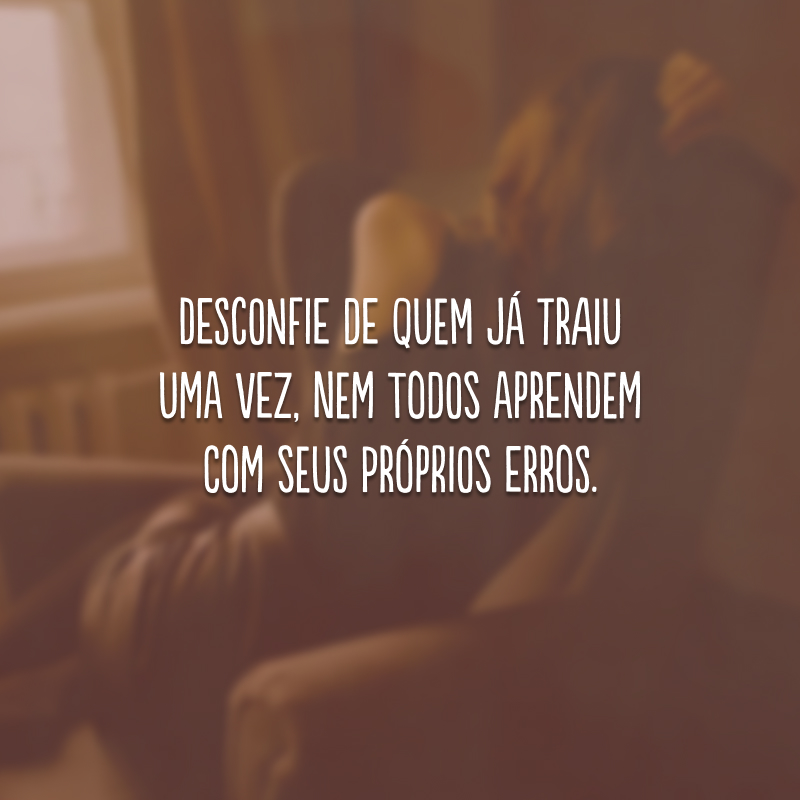 Desconfie de quem já traiu uma vez, nem todos aprendem com seus próprios erros.