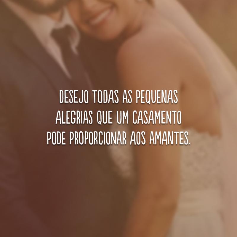 Desejo todas as pequenas alegrias que um casamento pode proporcionar aos amantes.