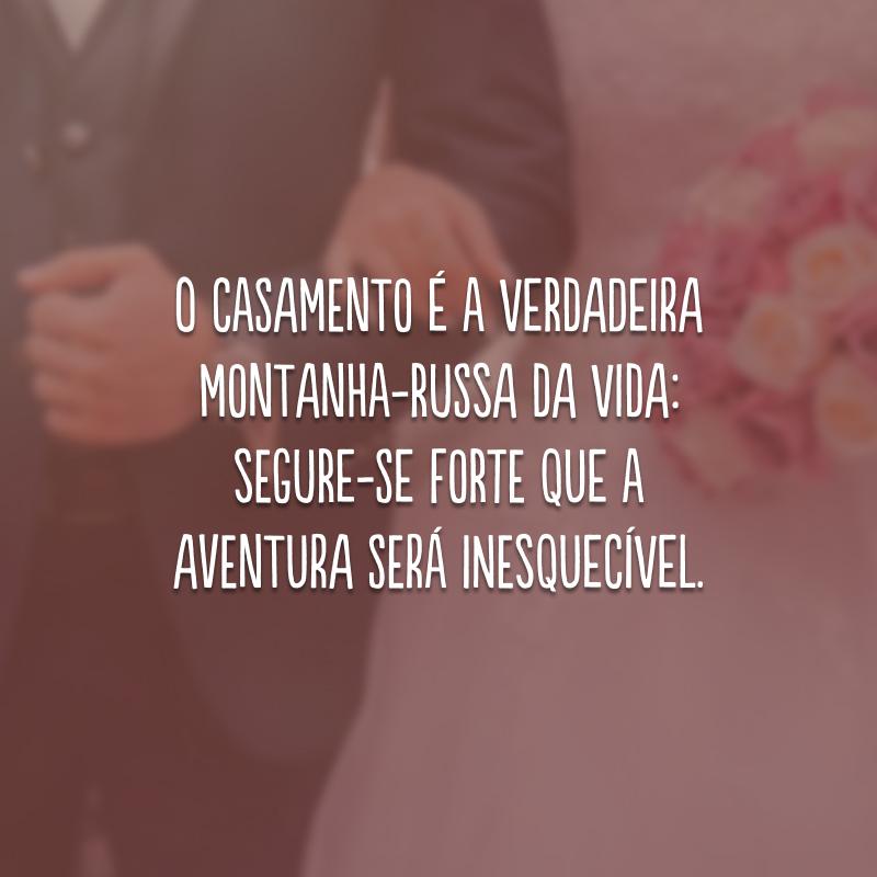 O casamento é a verdadeira montanha-russa da vida: segure-se forte que a aventura será inesquecível.