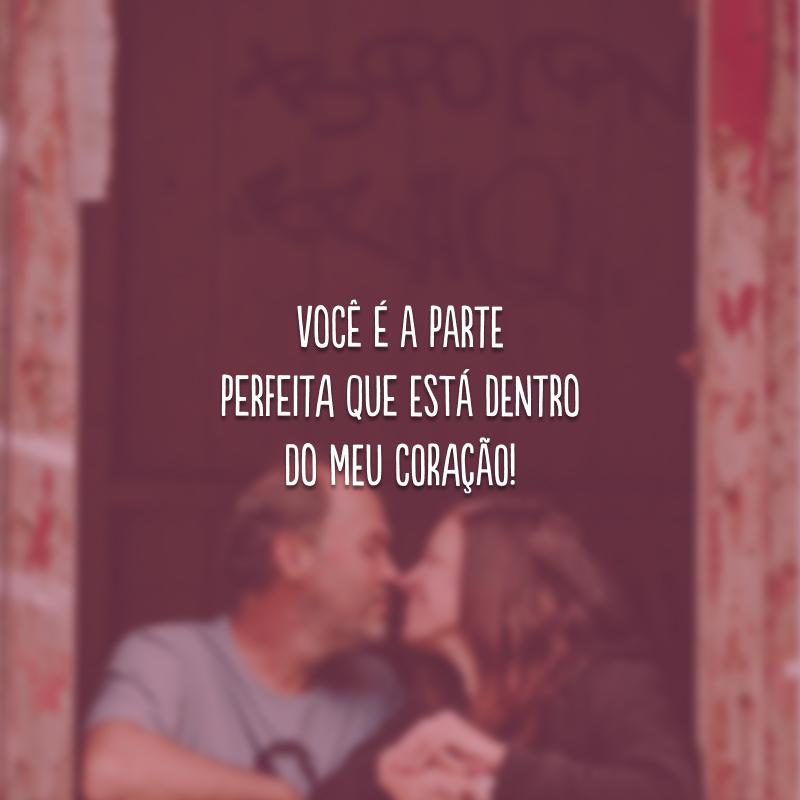 Você é a parte perfeita que está dentro do meu coração!