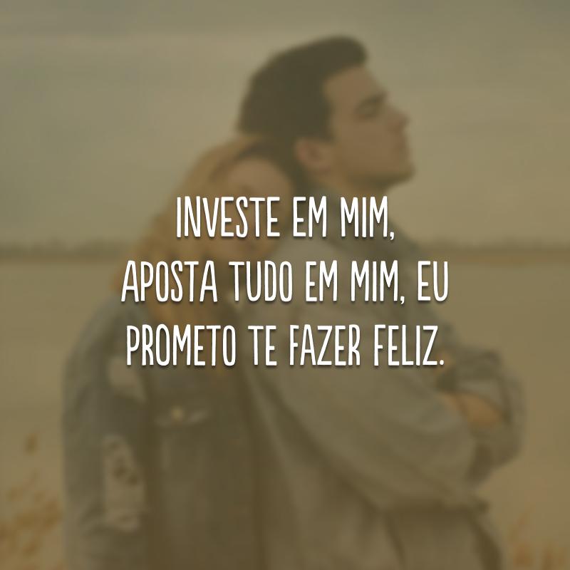 Investe em mim, aposta tudo em mim, eu prometo te fazer feliz.