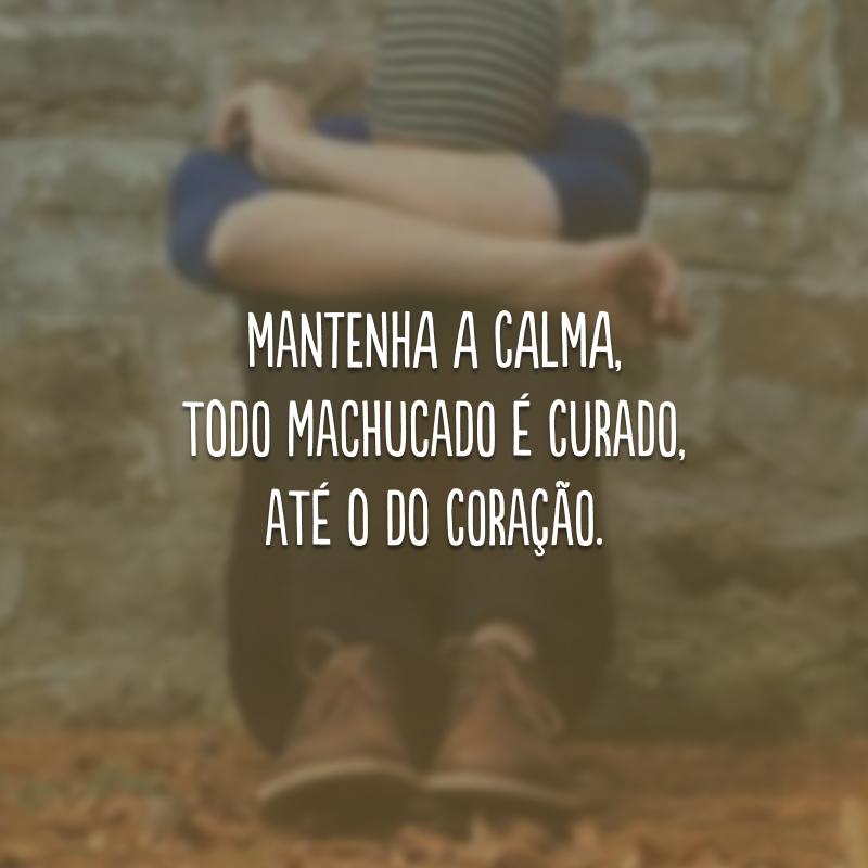 Mantenha a calma, todo machucado é curado, até o do coração.