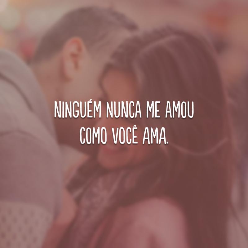 Ninguém nunca me amou como você ama.