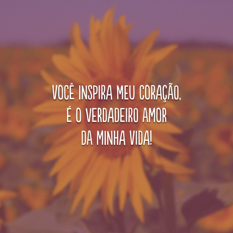 Você inspira meu coração, é o verdadeiro amor da minha vida!