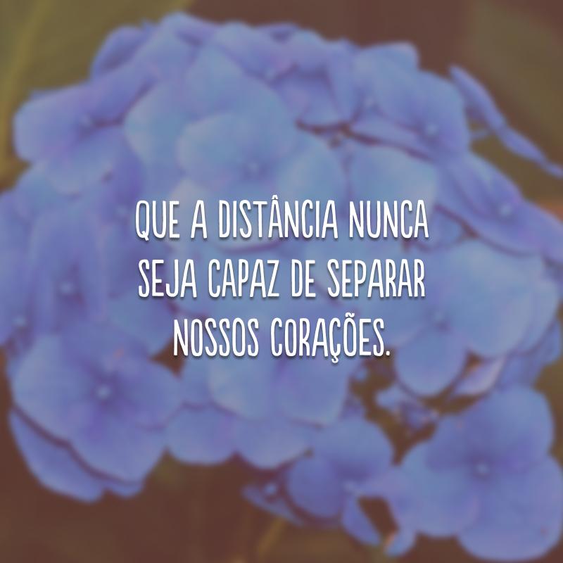 Que a distância nunca seja capaz de separar nossos corações.
