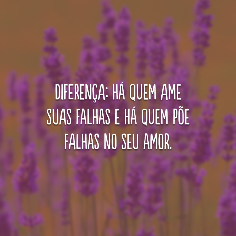 Diferença: há quem ame suas falhas e há quem põe falhas no seu amor.