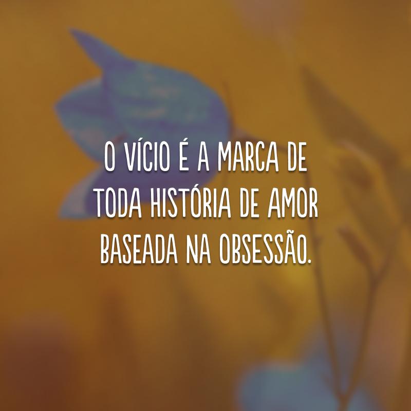 O vício é a marca de toda história de amor baseada na obsessão.