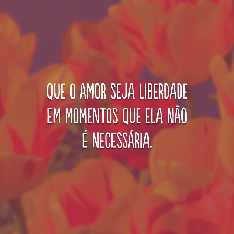 Que o amor seja liberdade em momentos que ela não é necessária.