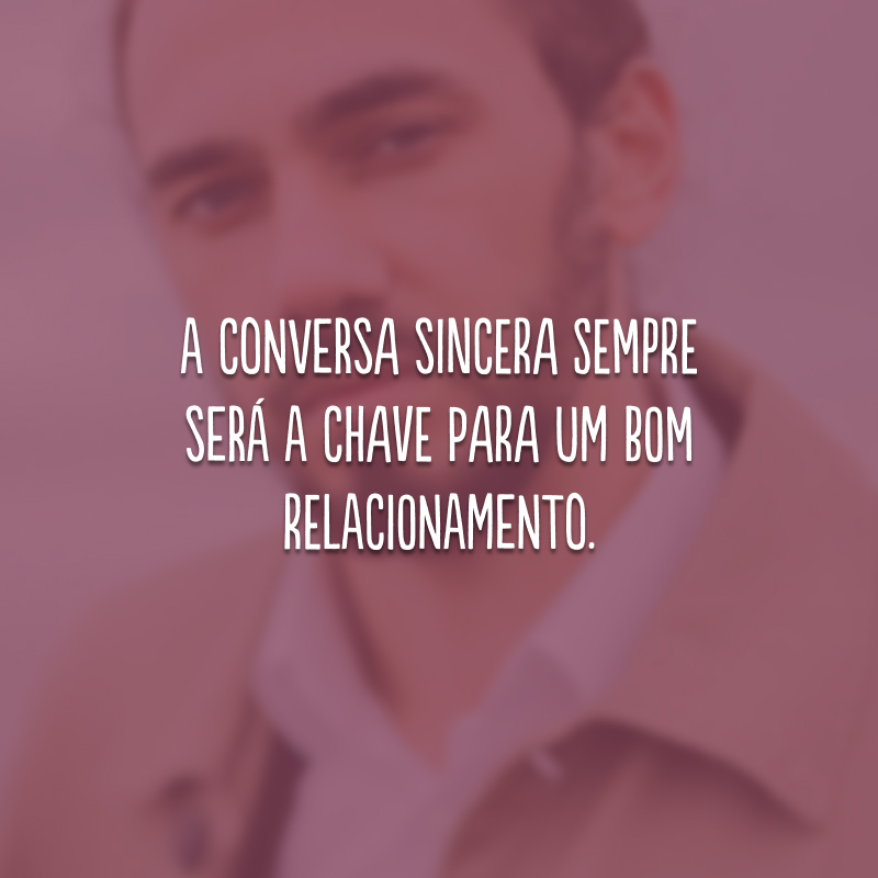 A conversa sincera sempre será a chave para um bom relacionamento.