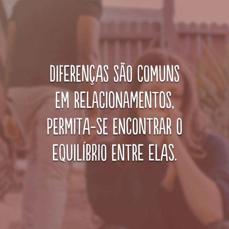 Diferenças são comuns em relacionamentos, permita-se encontrar o equilíbrio entre elas.