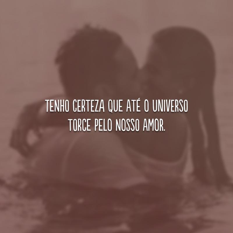 Tenho certeza que até o universo torce pelo nosso amor.