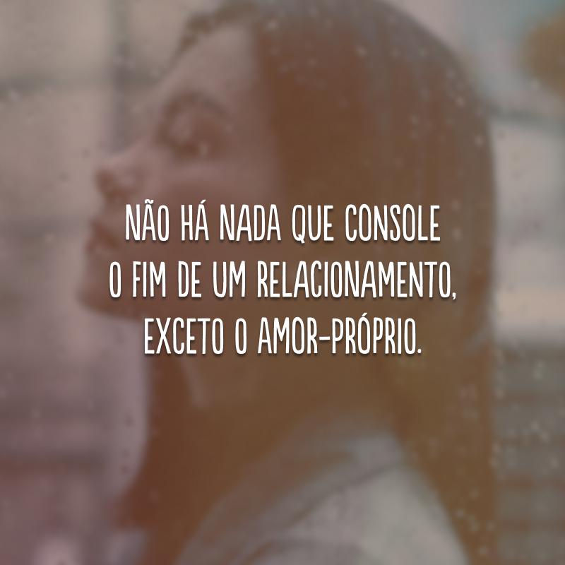 Não há nada que console o fim de um relacionamento, exceto o amor-próprio.