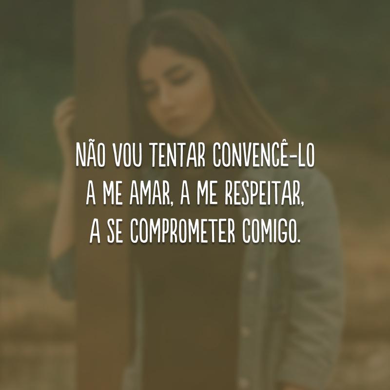 Não vou tentar convencê-lo a me amar, a me respeitar, a se comprometer comigo.