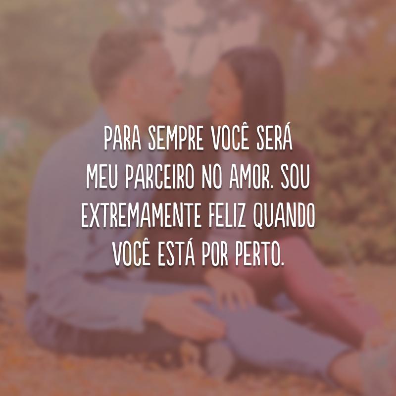 Para sempre você será meu parceiro no amor. Sou extremamente feliz quando você está por perto.