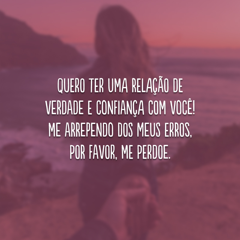 Quero ter uma relação de verdade e confiança com você! Me arrependo dos meus erros, por favor, me perdoe.