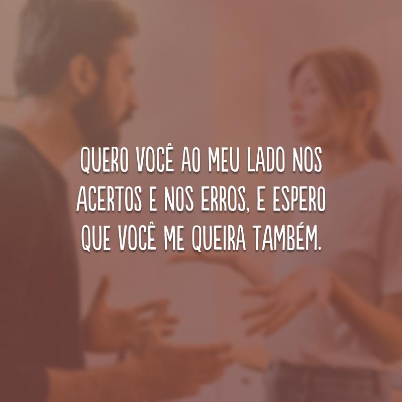 Quero você ao meu lado nos acertos e nos erros, e espero que você me queira também.