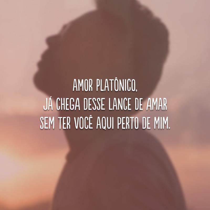 Amor platônico, já chega desse lance de amar sem ter você aqui perto de mim.