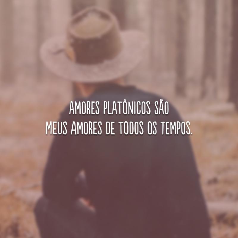 Amores platônicos são meus amores de todos os tempos.